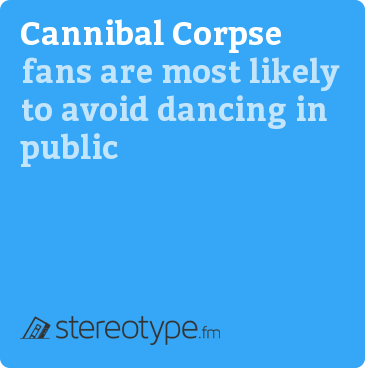 Cannibal Corpse fans are most likely to avoid dancing in public