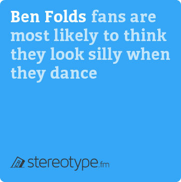 Ben Folds fans are most likely to think they look silly when they dance