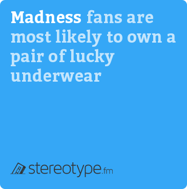 Madness fans are most likely to own a pair of lucky underwear