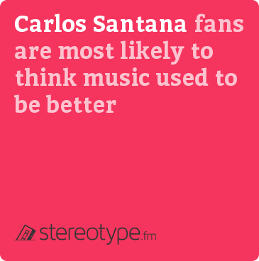 Carlos Santana fans are most likely to think music used to be better