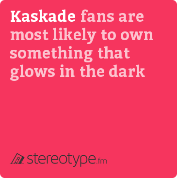 Kaskade fans are most likely to own something that glows in the dark