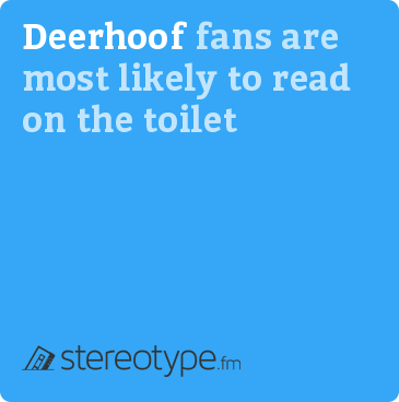 Deerhoof fans are most likely to read on the toilet
