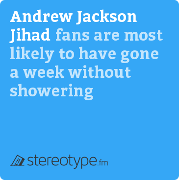 Andrew Jackson Jihad fans are most likely to have gone a week without showering