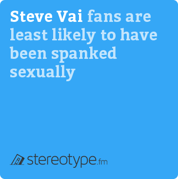 Steve Vai fans are least likely to have been spanked sexually
