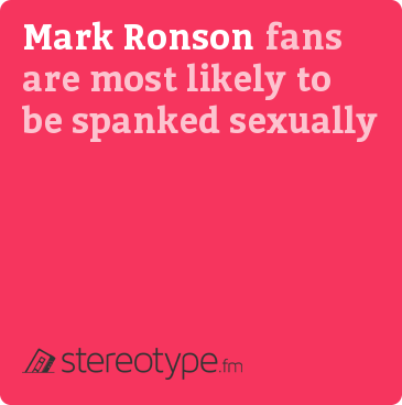 Mark Ronson fans are most likely to be spanked sexually