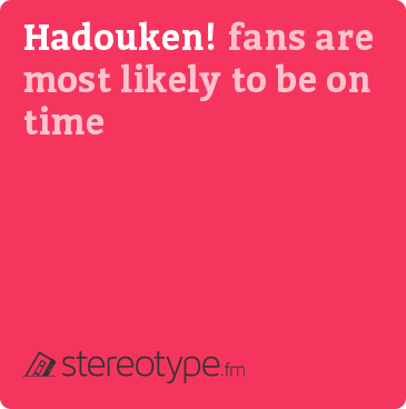 Hadouken! fans are most likely to be on time