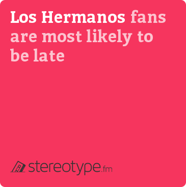 Los Hermanos fans are most likely to be late