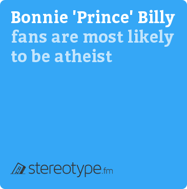 Bonnie Prince Billy fans are most likely to be Atheist