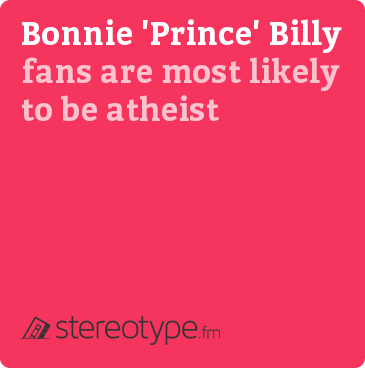 "Bonnie ""Prince"" Billy fans are most likely to be Atheist"